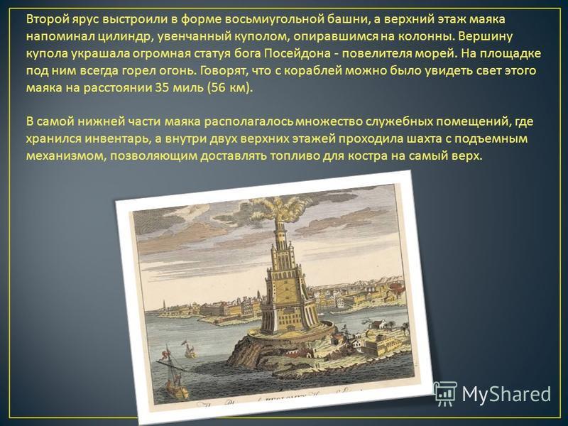 Второй ярус выстроили в форме восьмиугольной башни, а верхний этаж маяка напоминал цилиндр, увенчанный куполом, опиравшимся на колонны. Вершину купола украшала огромная статуя бога Посейдона - повелителя морей. На площадке под ним всегда горел огонь.