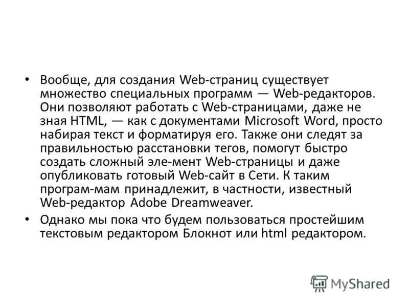 Вообще, для создания Web-страниц существует множество специальных программ Web-редакторов. Они позволяют работать с Web-страницами, даже не зная HTML, как с документами Microsoft Word, просто набирая текст и форматируя его. Также они следят за правил