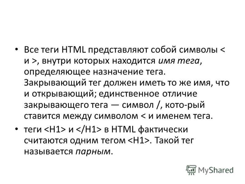 Все теги HTML представляют собой символы, внутри которых находится имя тега, определяющее назначение тега. Закрывающий тег должен иметь то же имя, что и открывающий; единственное отличие закрывающего тега символ /, кото-рый ставится между символом <
