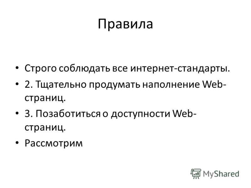 Правила Строго соблюдать все интернет-стандарты. 2. Тщательно продумать наполнение Web- страниц. 3. Позаботиться о доступности Web- страниц. Рассмотрим