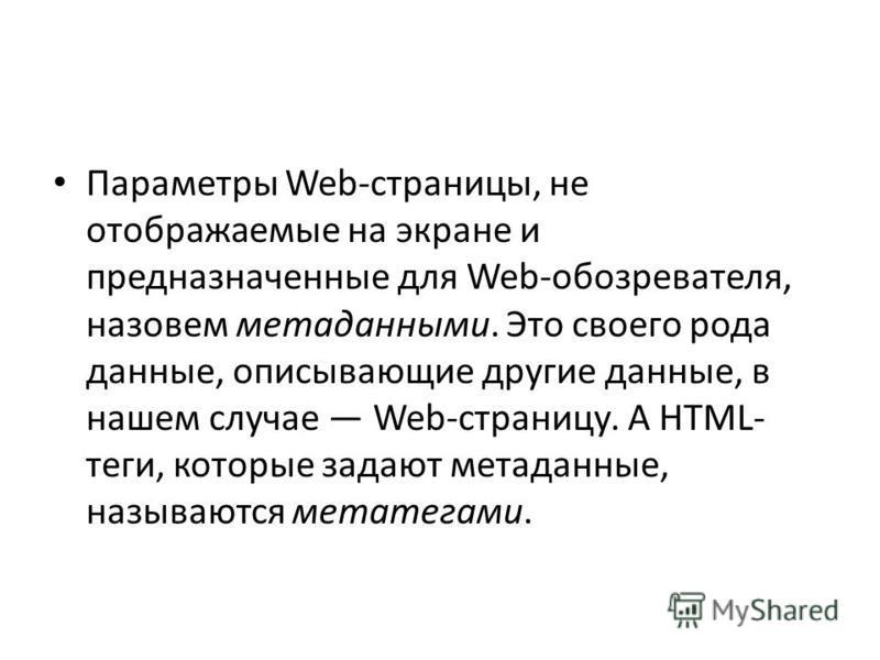 Параметры Web-страницы, не отображаемые на экране и предназначенные для Web-обозревателя, назовем метаданными. Это своего рода данные, описывающие другие данные, в нашем случае Web-страницу. А HTML- теги, которые задают метаданные, называются мета те