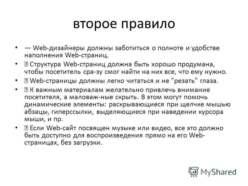 второе правило Web-дизайнеры должны заботиться о полноте и удобстве наполнения Web-страниц. Структура Web-страниц должна быть хорошо продумана, чтобы посетитель сра-зу смог найти на них все, что ему нужно. Web-страницы должны легко читаться и не