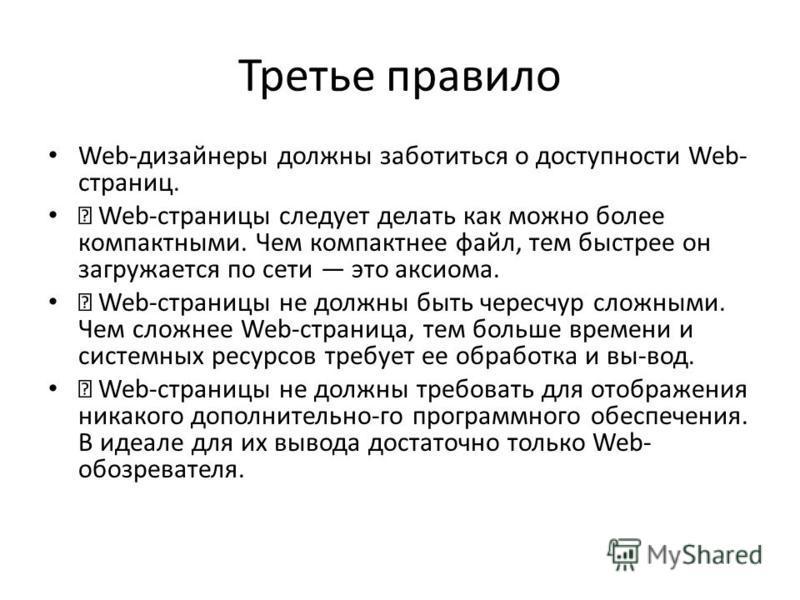 Третье правило Web-дизайнеры должны заботиться о доступности Web- страниц. Web-страницы следует делать как можно более компактными. Чем компактнее файл, тем быстрее он загружается по сети это аксиома. Web-страницы не должны быть чересчур сложными. Че