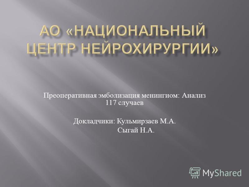 Преоперативная эмболизация менингиом : Анализ 117 случаев Докладчики : Кульмирзаев М. А. Сыгай Н. А.