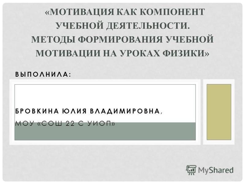 ВЫПОЛНИЛА: БРОВКИНА ЮЛИЯ ВЛАДИМИРОВНА, МОУ «СОШ 22 С УИОП» «МОТИВАЦИЯ КАК КОМПОНЕНТ УЧЕБНОЙ ДЕЯТЕЛЬНОСТИ. МЕТОДЫ ФОРМИРОВАНИЯ УЧЕБНОЙ МОТИВАЦИИ НА УРОКАХ ФИЗИКИ»