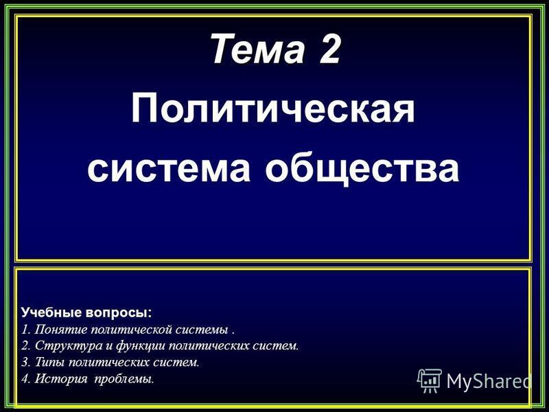 Тема 2 Политическая система общества Учебные вопросы: 1. Понятие политической системы. 2. Структура и функции политических систем. 3. Типы политических систем. 4. История проблемы.