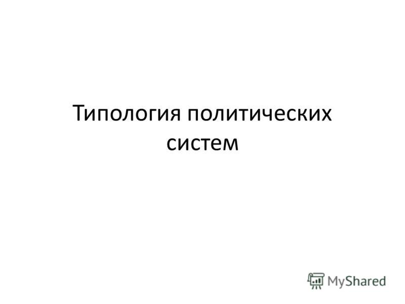 Типология политических систем Типология политических систем: