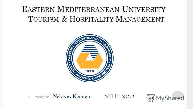E ASTERN M EDITERRANEAN U NIVERSITY T OURISM & H OSPITALITY M ANAGEMENT Presenter : Nabiyev Kamran STD # 109215