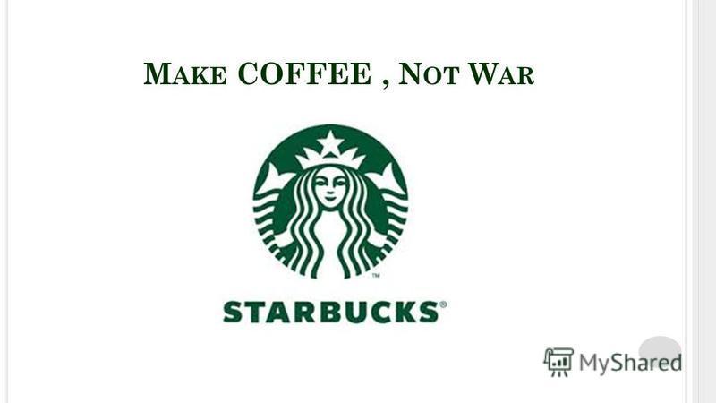 M AKE COFFEE, N OT W AR