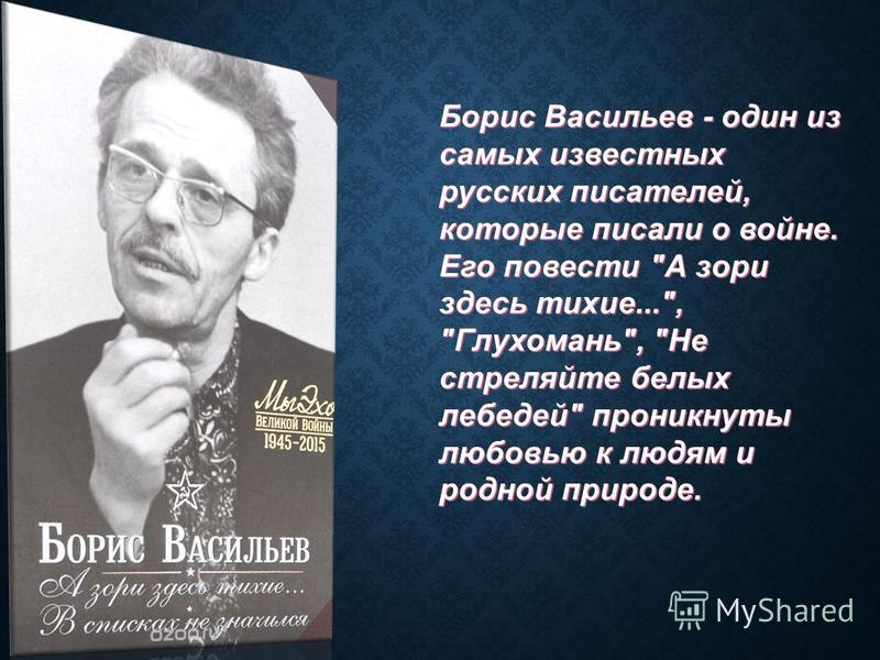 Борис Васильев - один из самых известных русских писателей, которые писали о войне. Его повести А зори здесь тихие..., Глухомань, Не стреляйте белых лебедей проникнуты любовью к людям и родной природе.