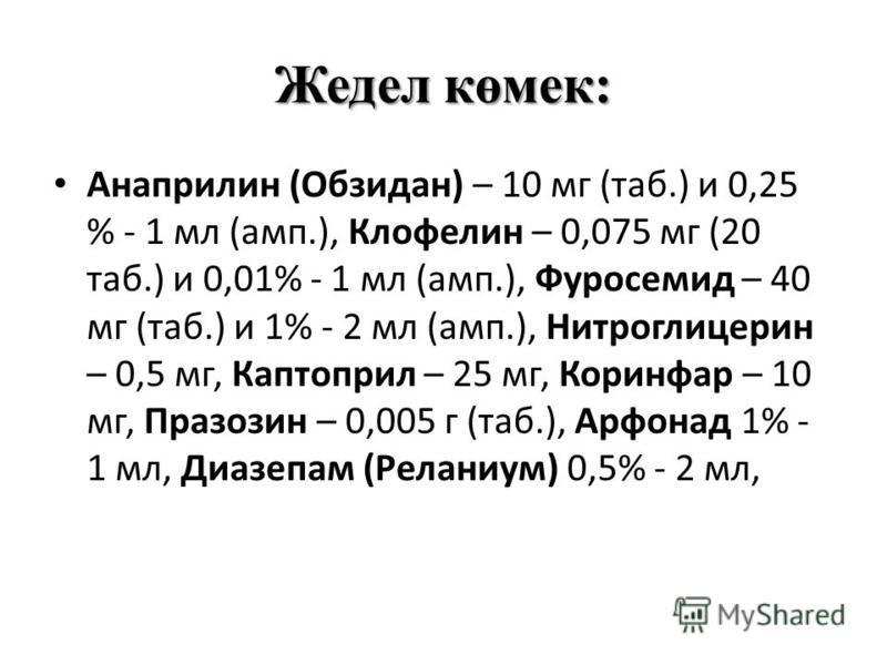 Жедел көмек: Анаприлин (Обзидан) – 10 мг (таб.) и 0,25 % - 1 мл (амп.), Клофелин – 0,075 мг (20 таб.) и 0,01% - 1 мл (амп.), Фуросемид – 40 мг (таб.) и 1% - 2 мл (амп.), Нитроглицерин – 0,5 мг, Каптоприл – 25 мг, Коринфар – 10 мг, Празозин – 0,005 г