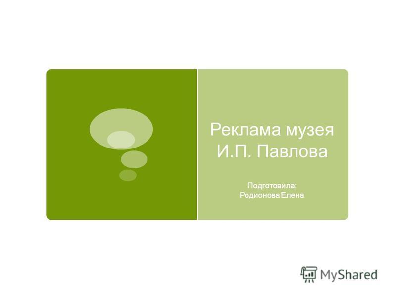 Реклама музея И.П. Павлова Подготовила: Родионова Елена