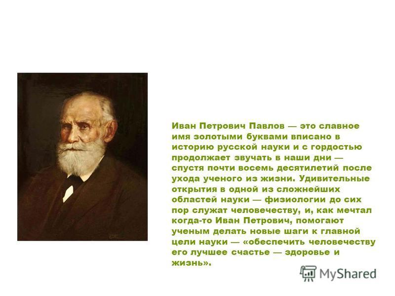 Иван Петрович Павлов это славное имя золотыми буквами вписано в историю русской науки и с гордостью продолжает звучать в наши дни спустя почти восемь десятилетий после ухода ученого из жизни. Удивительные открытия в одной из сложнейших областей науки