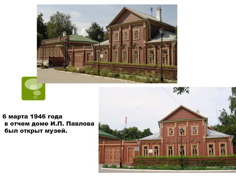 6 марта 1946 года в отчем доме И.П. Павлова был открыт музей.