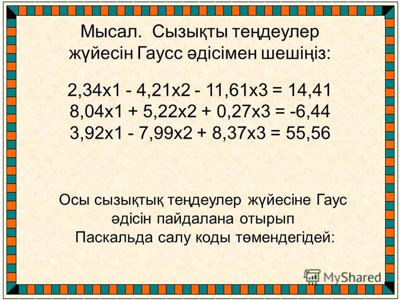 Осы сызықтық теңдеулер жүйесіне Гаус әдісін пайдалана отырып Паскальда салу коды төмендегідей: Мысал. Сызықты теңдеулер жүйесін Гаусс әдісімен шешіңіз: 2,34х1 - 4,21х2 - 11,61х3 = 14,41 8,04х1 + 5,22х2 + 0,27х3 = -6,44 3,92х1 - 7,99х2 + 8,37х3 = 55,5