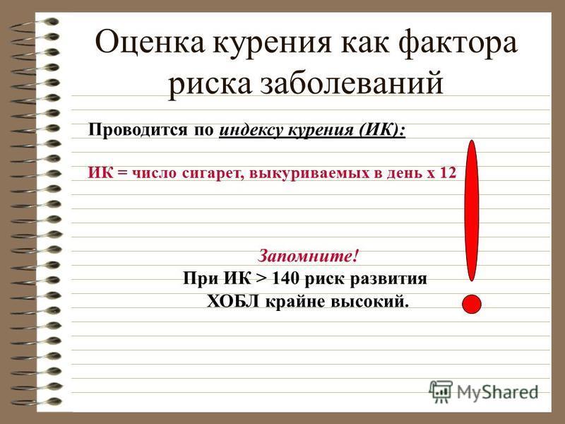 Оценка курения как фактора риска заболеваний Проводится по индексу курения (ИК): ИК = число сигарет, выкуриваемых в день х 12 Запомните! При ИК > 140 риск развития ХОБЛ крайне высокий.