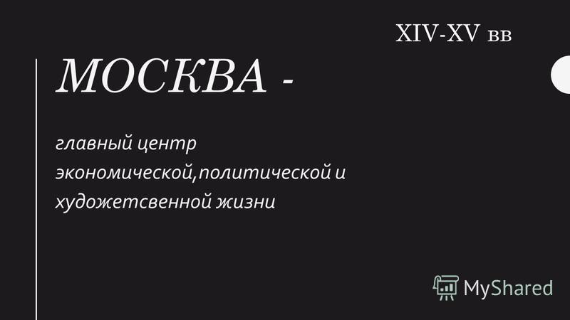 МОСКВА - главный центр экономической,политической и художественной жизни XIV-XV вв