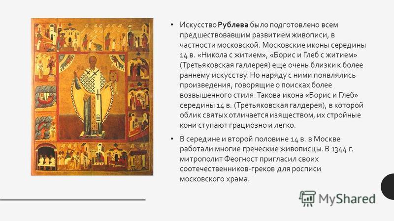 Искусство Рублева было подготовлено всем предшествовавшим развитием живописи, в частности московской. Московские иконы середины 14 в. «Никола с житием», «Борис и Глеб с житием» (Третьяковская галерея) еще очень близки к более раннему искусству. Но на