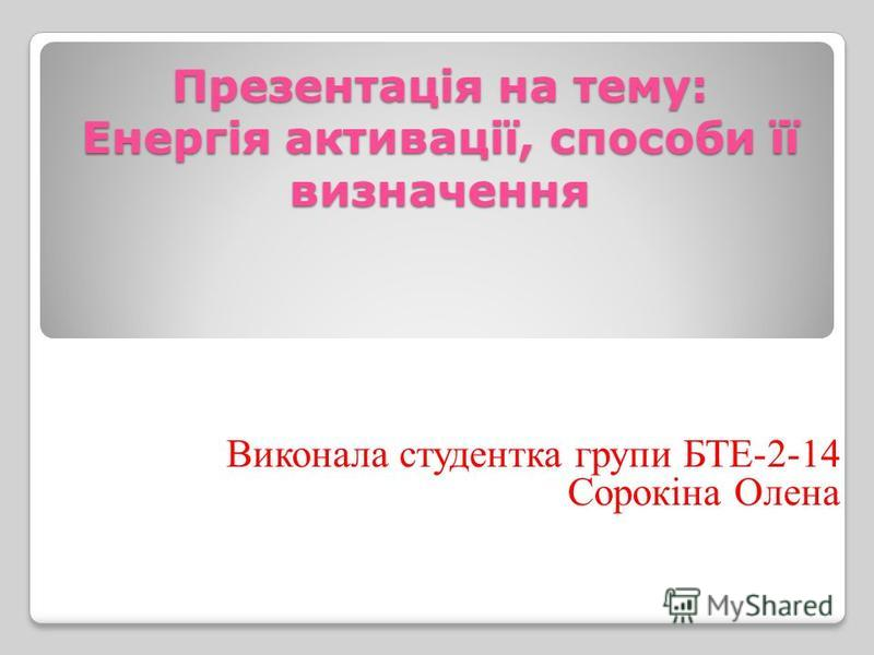 Презентація на тему: Енергія активації, способи її визначення Виконала студентка групи БТЕ-2-14 Сорокіна Олена