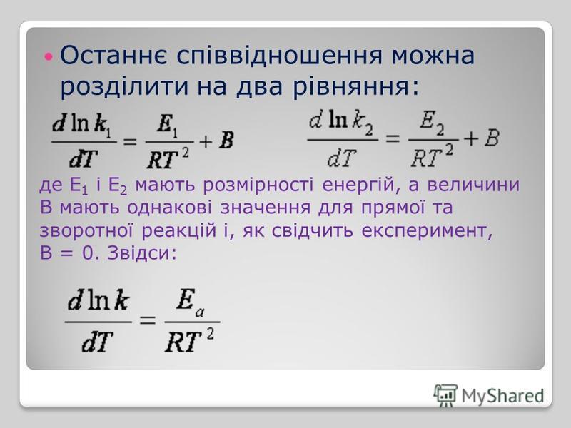 Останнє співвідношення можна розділити на два рівняння: де Е 1 і Е 2 мають розмірності енергій, а величини В мають однакові значення для прямої та зворотної реакцій і, як свідчить експеримент, В = 0. Звідси: