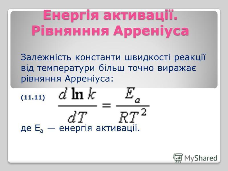 Енергія активації. Рівнянння Арреніуса Залежність константи швидкості реакції від температури більш точно виражає рівняння Арреніуса: (11.11) де E а енергія активації.