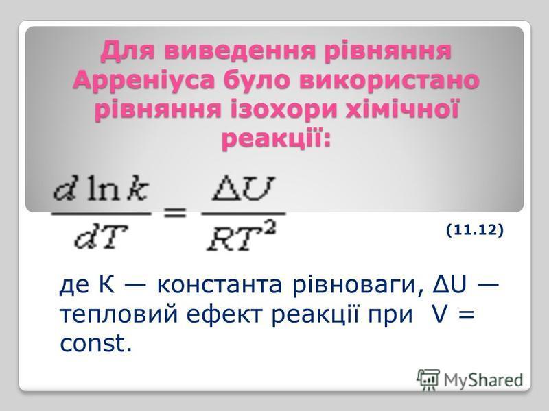 Для виведення рівняння Арреніуса було використано рівняння ізохори хімічної реакції: (11.12) де К константа рівноваги, ΔU тепловий ефект реакції при V = const.