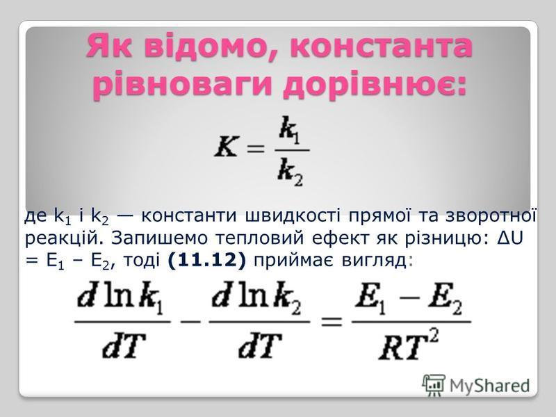 Як відомо, константа рівноваги дорівнює: де k 1 і k 2 константи швидкості прямої та зворотної реакцій. Запишемо тепловий ефект як різницю: ΔU = Е 1 – Е 2, тоді (11.12) приймає вигляд: