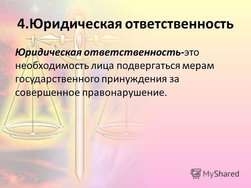 4. Юридическая ответственность Юридическая ответственность-это необходимость лица подвергаться мерам государственного принуждения за совершенное правонарушение.