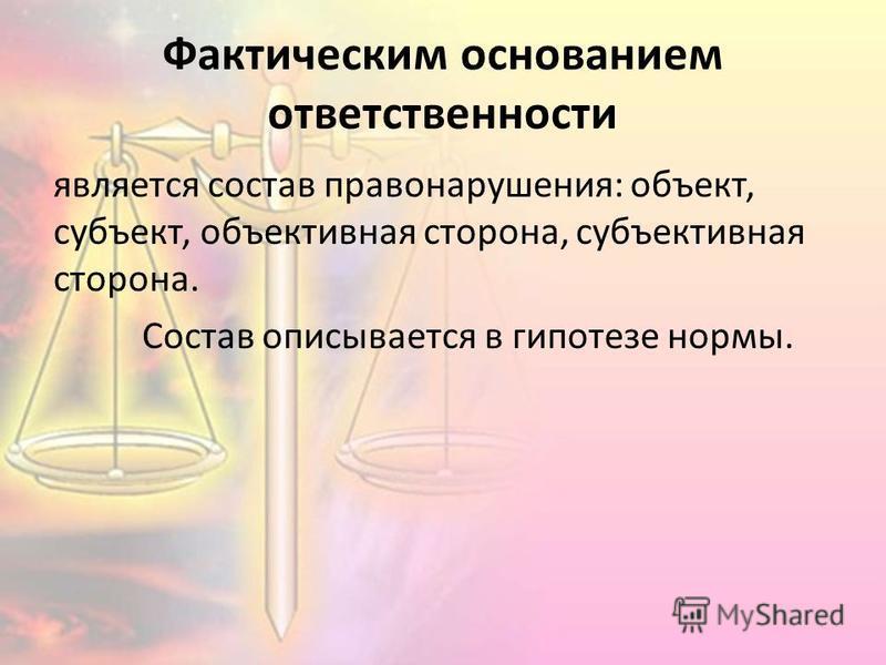 Фактическим основанием ответственности является состав правонарушения: объект, субъект, объективная сторона, субъективная сторона. Состав описывается в гипотезе нормы.