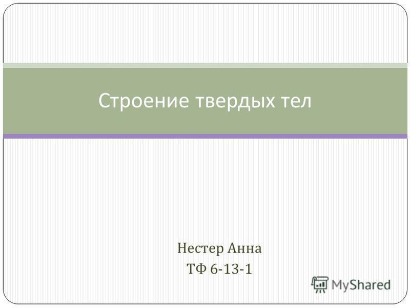 Нестер Анна ТФ 6-13-1 Строение твердых тел