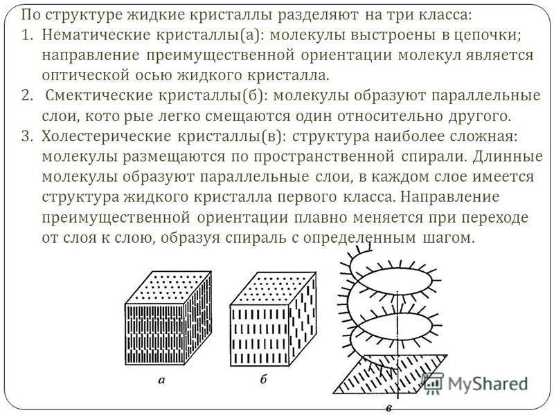 По структуре жидкие кристаллы разделяют на три класса : 1. Нематические кристаллы ( а ): молекулы выстроены в цепочки ; направление преимущественной ориентации молекул является оптической осью жидкого кристалла. 2. Смектические кристаллы ( б ): молек