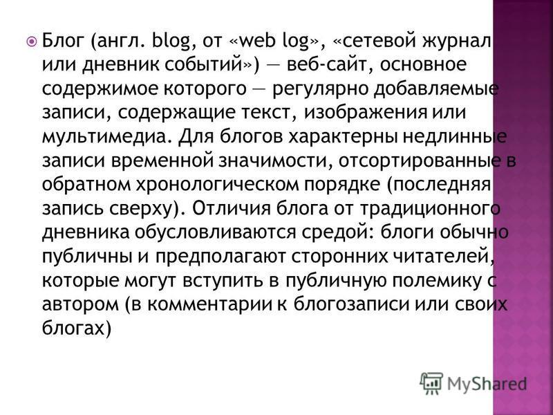 Блог (англ. blog, от «web log», «сетевой журнал или дневник событий») веб-сайт, основное содержимое которого регулярно добавляемые записи, содержащие текст, изображения или мультимедиа. Для блогов характерны недлинные записи временной значимости, отс