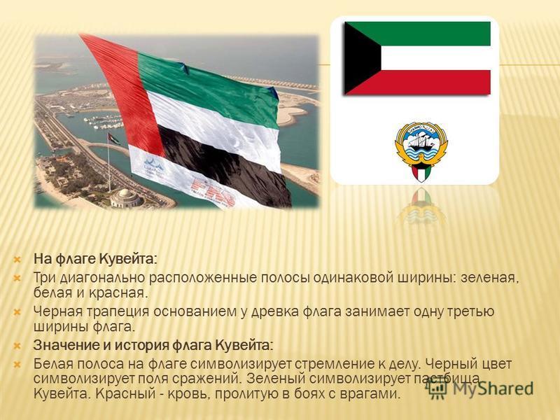 На флаге Кувейта: Три диагонально расположенные полосы одинаковой ширины: зеленая, белая и красная. Черная трапеция основанием у древка флага занимает одну третью ширины флага. Значение и история флага Кувейта: Белая полоса на флаге символизирует стр