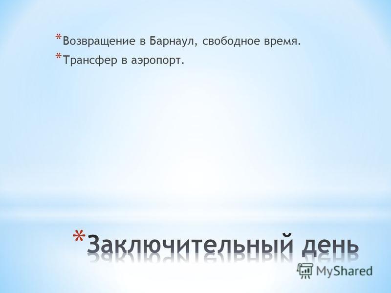 * Возвращение в Барнаул, свободное время. * Трансфер в аэропорт.