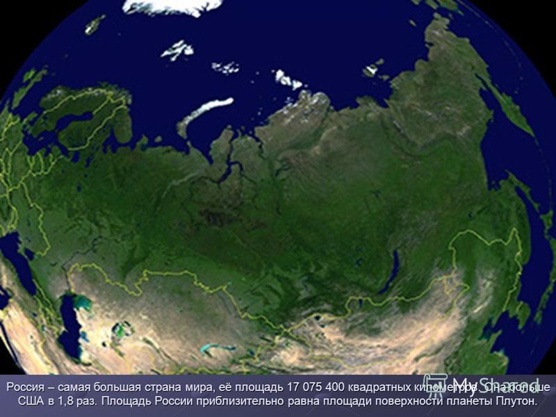 Россия – самая большая страна мира, её площадь 17 075 400 квадратных километров. Она больше США в 1,8 раз. Площадь России приблизительно равна площади поверхности планеты Плутон.