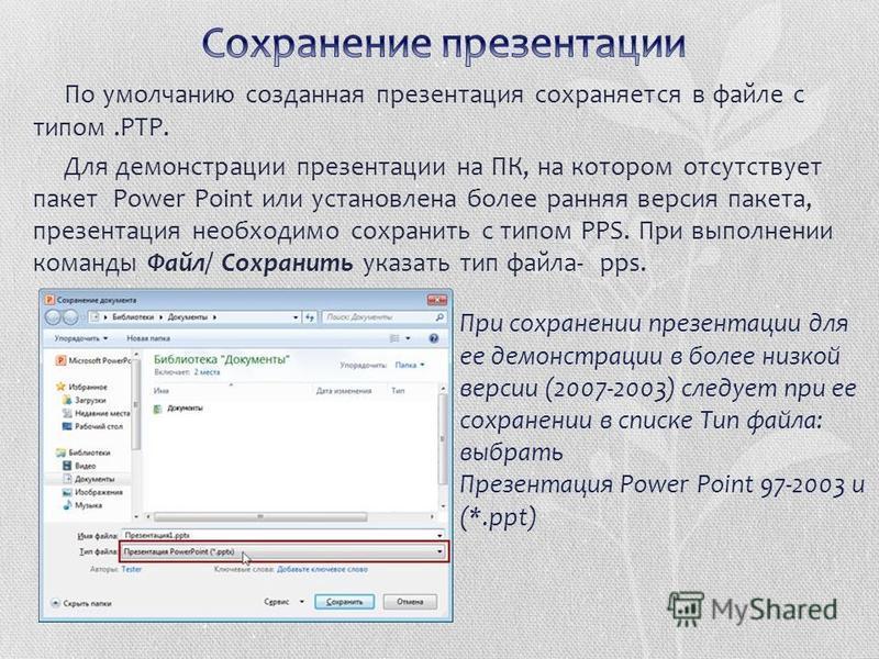 По умолчанию созданная презентация сохраняется в файле с типом.РТР. Для демонстрации презентации на ПК, на котором отсутствует пакет Power Point или установлена более ранняя версия пакета, презентация необходимо сохранить с типом РРS. При выполнении