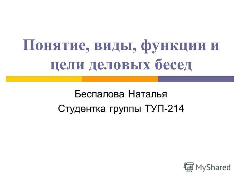 Понятие, виды, функции и цели деловых бесед Беспалова Наталья Студентка группы ТУП-214