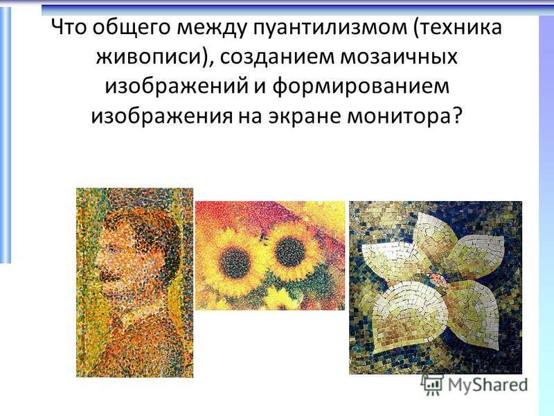Что общего между пуантилизмом (техника живописи), созданием мозаичных изображений и формированием изображения на экране монитора?