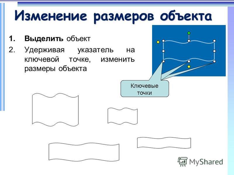 Изменение размеров объекта 1. Выделить объект 2. Удерживая указатель на ключевой точке, изменить размеры объекта Ключевые точки