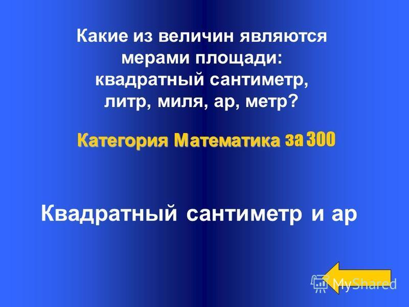 Какие из величин являются мерами площади: квадратный сантиметр, литр, миля, ар, метр? Квадратный сантиметр и ар Категория Математика Категория Математика за 300