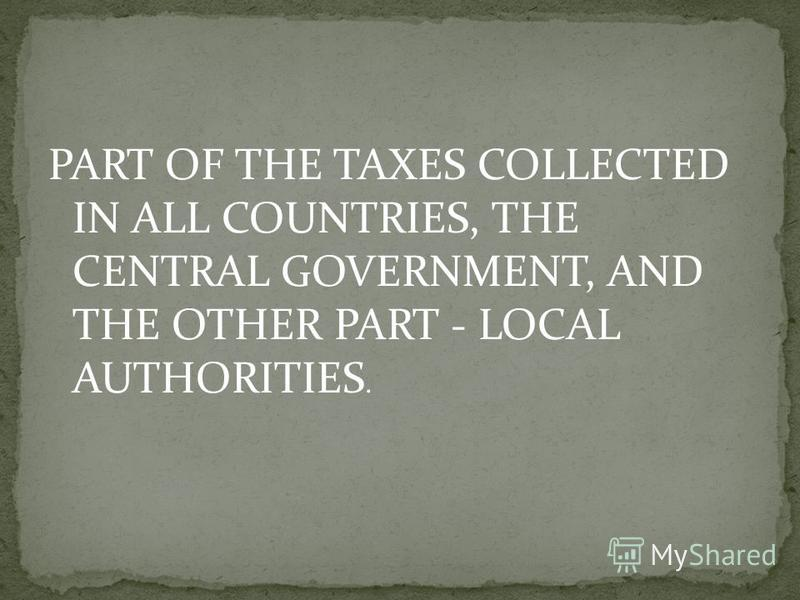 PART OF THE TAXES COLLECTED IN ALL COUNTRIES, THE CENTRAL GOVERNMENT, AND THE OTHER PART - LOCAL AUTHORITIES.