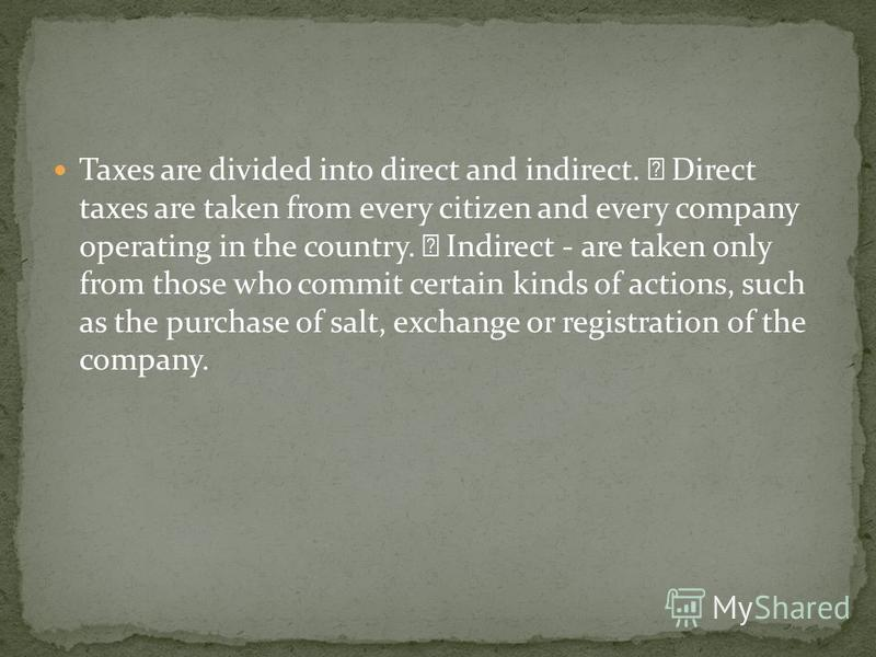 Taxes are divided into direct and indirect. Direct taxes are taken from every citizen and every company operating in the country. Indirect - are taken only from those who commit certain kinds of actions, such as the purchase of salt, exchange or regi