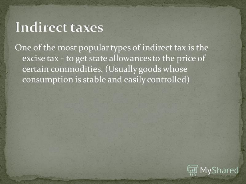 One of the most popular types of indirect tax is the excise tax - to get state allowances to the price of certain commodities. (Usually goods whose consumption is stable and easily controlled)