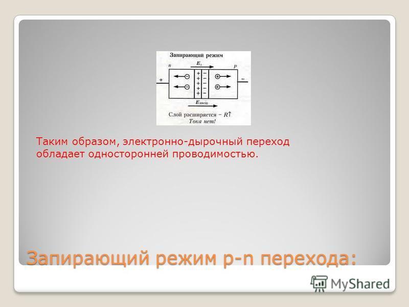 Запирающий режим р-n перехода: Таким образом, электронно-дырочный переход обладает односторонней проводимостью.