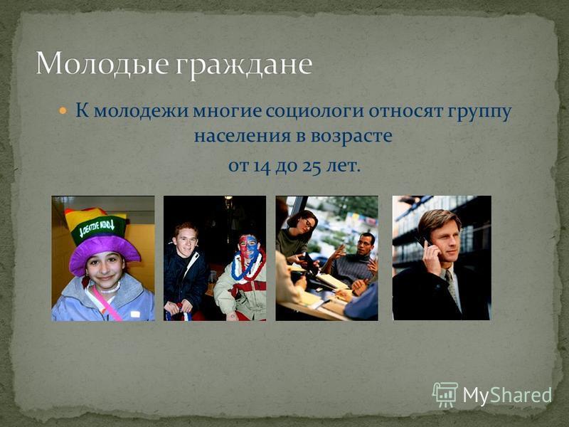 К молодежи многие социологи относят группу населения в возрасте от 14 до 25 лет.