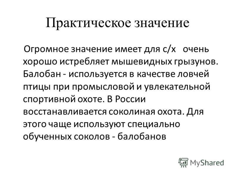 Практическое значение Огромное значение имеет для с/х очень хорошо истребляет мышевидных грызунов. Балобан - используется в качестве ловчей птицы при промысловой и увлекательной спортивной охоте. В России восстанавливается соколиная охота. Для этого