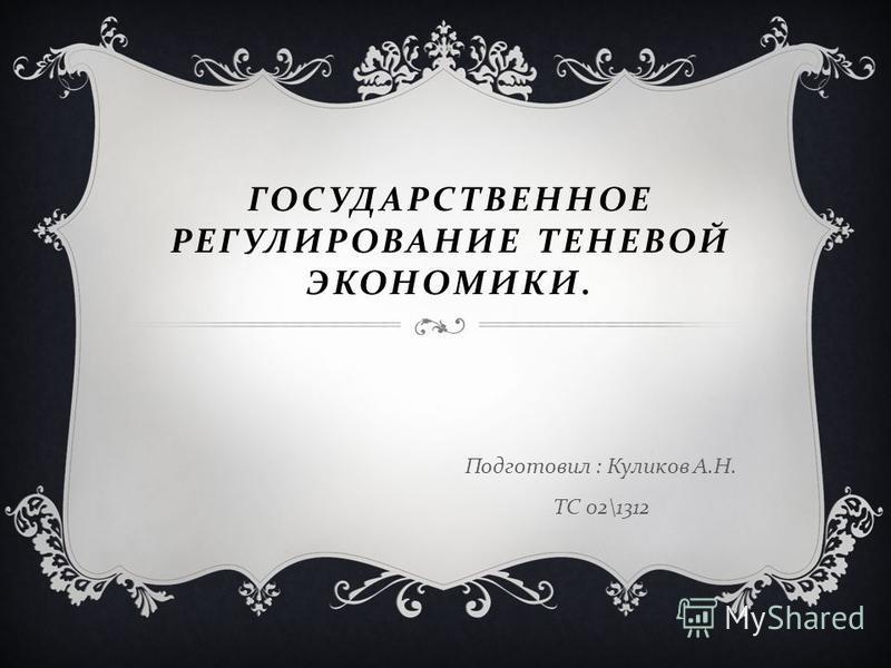 ГОСУДАРСТВЕННОЕ РЕГУЛИРОВАНИЕ ТЕНЕВОЙ ЭКОНОМИКИ. Подготовил : Куликов А. Н. ТС 02\1312
