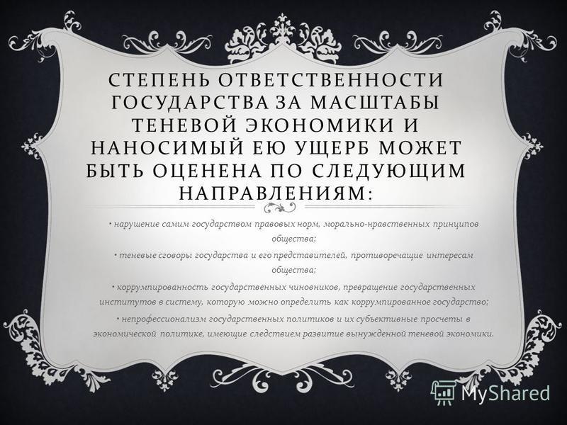 СТЕПЕНЬ ОТВЕТСТВЕННОСТИ ГОСУДАРСТВА ЗА МАСШТАБЫ ТЕНЕВОЙ ЭКОНОМИКИ И НАНОСИМЫЙ ЕЮ УЩЕРБ МОЖЕТ БЫТЬ ОЦЕНЕНА ПО СЛЕДУЮЩИМ НАПРАВЛЕНИЯМ : нарушение самим государством правовых норм, морально - нравственных принципов общества ; теневые сговоры государства