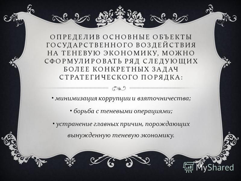 ОПРЕДЕЛИВ ОСНОВНЫЕ ОБЪЕКТЫ ГОСУДАРСТВЕННОГО ВОЗДЕЙСТВИЯ НА ТЕНЕВУЮ ЭКОНОМИКУ, МОЖНО СФОРМУЛИРОВАТЬ РЯД СЛЕДУЮЩИХ БОЛЕЕ КОНКРЕТНЫХ ЗАДАЧ СТРАТЕГИЧЕСКОГО ПОРЯДКА : минимизация коррупции и взяточничества ; борьба с теневыми операциями ; устранение главн