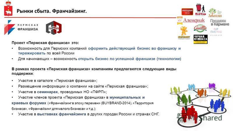 Проект «Пермская франшиза» это: Возможность для Пермских компаний оформить действующий бизнес во франшизу и тиражировать по всей России Для начинающих – возможность открыть бизнес по успешной франшизе (технологии) В рамках проекта «Пермская франшиза»